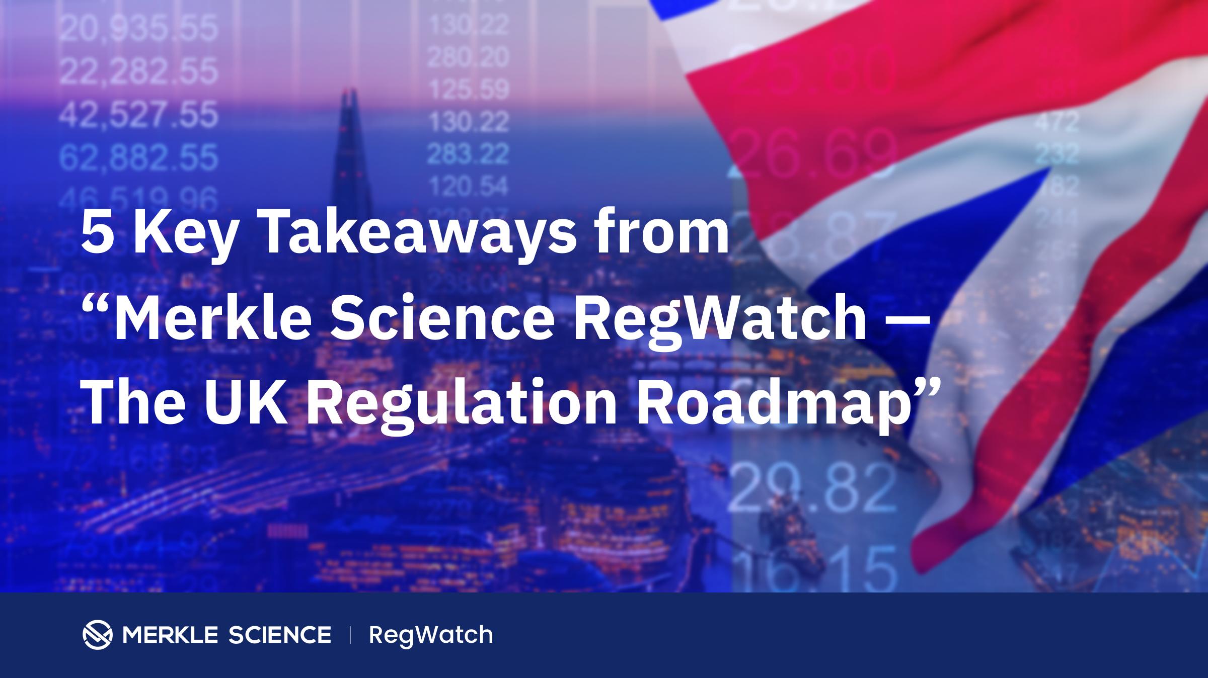"""5 Key Takeaways from """"Merkle Science RegWatch — The UK Regulation Roadmap"""""""
