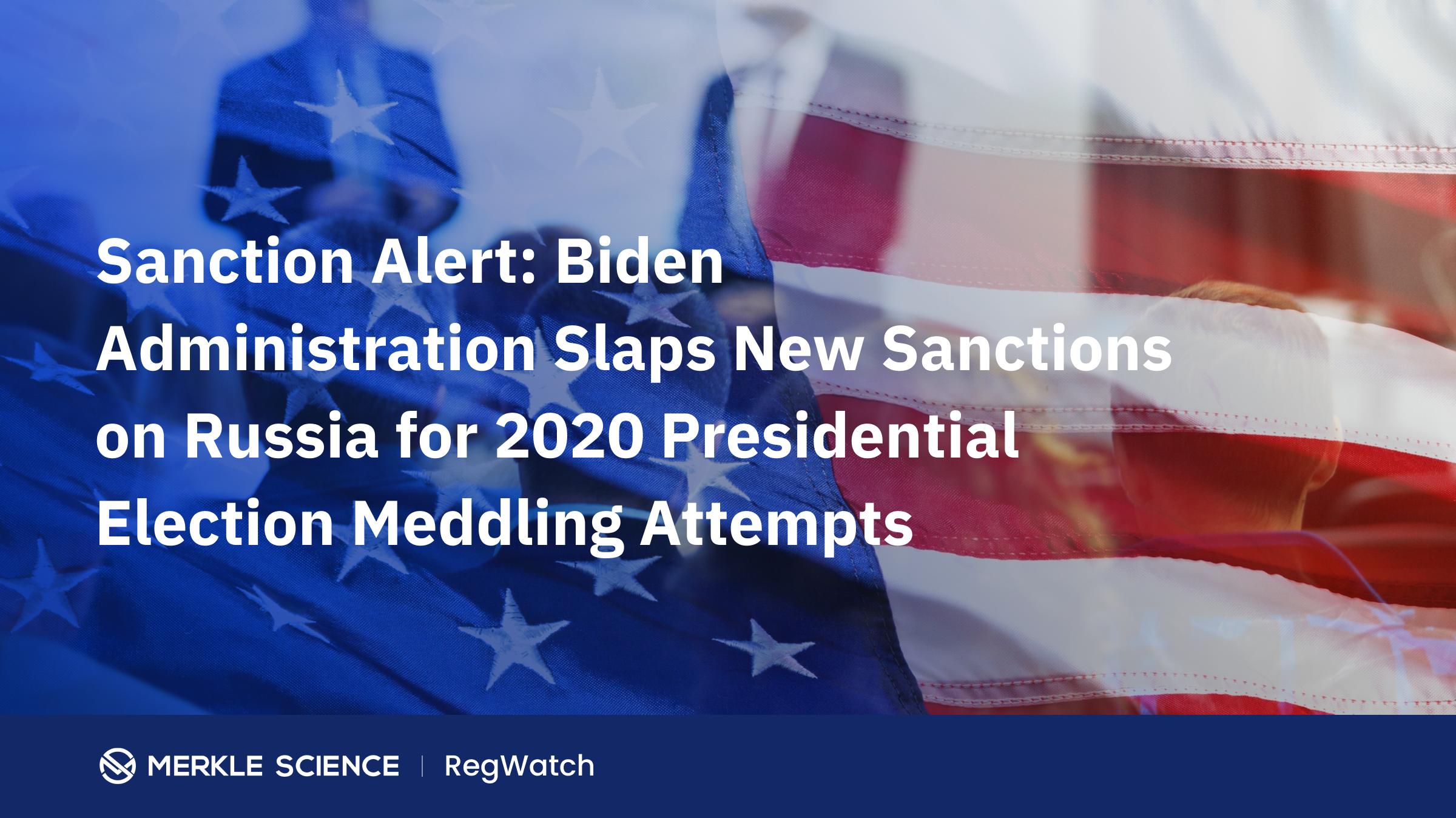 Sanction Alert: Biden Administration Slaps New Sanctions on Russia for 2020 Presidential Election Meddling Attempts